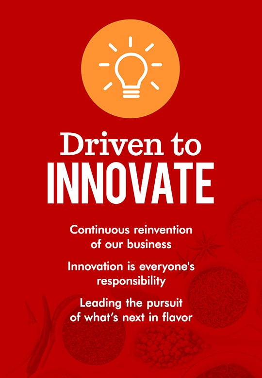 Driven to innovate. Continuous reinvention of our business. Innovation is everyone's responsibility. Leading the pursuit of what's next in flavor