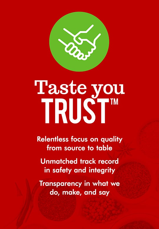 Taste you trust. Relentless focus on quality from source to table. Unmatched track record in safety and integrity. Transparency in what we do, make, and say